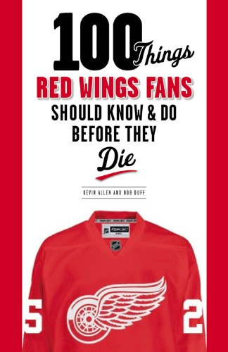 100 Things Red Wings Fans Should Know & Do Before They Die (100 Things... Fans Should Know)
