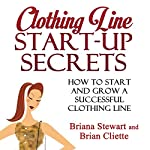 Clothing Line Start-Up Secrets: How to Start and Grow a Successful Clothing Line | Briana Stewart,Brian Cliette