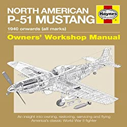 North American P-51 Mustang Manual: 1940 Onwards (All Marks) (Owner's Workshop Manual) An Insight Into Owning, Restoring, Servicing And Flying America's Classic World War II Fighter
