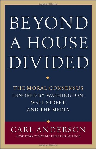 Beyond a House Divided: The Moral Consensus Ignored by Washington, Wall Street, and the Media, Carl Anderson