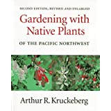 Gardening with Native Plants of the Pacific Northwest: Second Edition, Revised and Enlarged ~ Arthur R. Kruckeberg