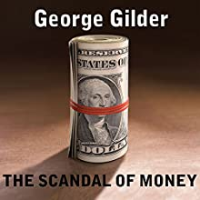 The Scandal of Money: Why Wall Street Recovers but the Economy Never Does Audiobook by George Gilder Narrated by Corey M. Snow