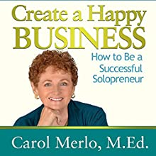 Create a Happy Business: How to Be a Successful Solopreneur (       UNABRIDGED) by Carol Merlo Narrated by Carol Merlo M.Ed.