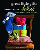 Great Little Gifts to Knit: 30 Quick and Colorful Patterns