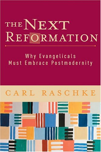 Next Reformation : Why Evangelicals Must Embrace Postmodernity, CARL A. RASCHKE