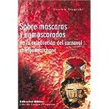 Sobre Mascaras y Enmascarados: La Celebracion del Carnaval Chiriguano-Chane (Coleccion Escritura de Hoy)