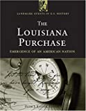 The Louisiana Purchase: Emergence Of An American Nation (Landmark Events in Us History)
