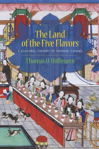 The Land of the Five Flavors: A Cultural History of Chinese Cuisine (Arts and Traditions of the Table: Perspectives on Culinary History)