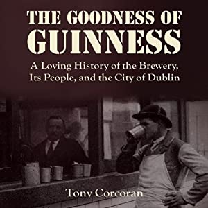 The Goodness of Guinness: A Loving History of the Brewery, Its People, and the City of Dublin | [Tony Corcoran]