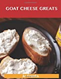 Jo Franks Goat Cheese Greats: Delicious Goat Cheese Recipes, The Top 73 Goat Cheese Recipes