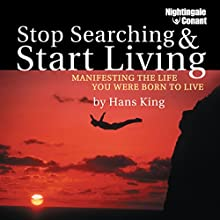 Stop Searching, Start Living: Manifesting the Life You Were Born to Live  by Hans Christian King Narrated by Hans King