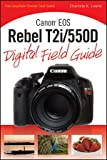 Canon EOS Rebel T2i/550D Digital Field Guide Charlotte K. Lowrie