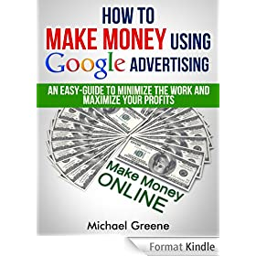 How To Make Money Using Google Advertising: An Easy-Guide To Minimize The Work And Maximize Your Profits Using Google AdWords & AdSense
