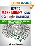 How To Make Money Using Google Advertising: An Easy-Guide To Minimize The Work And Maximize Your Profits (How To Make Money Online Series, Google Adwords Book 6)