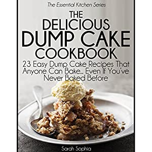 The Delicious Dump Cake Cookbook: 23 Easy Dump Cakes Recipes That Anyone Can Bake... Even If You've Never Baked Before Audiobook