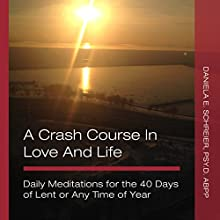 A Crash Course in Love and Life: Daily Meditations for the 40 Days of Lent or Any Time of Year Audiobook by Daniela E. Schreier PsyD ABPP Narrated by Clay Lomakayu