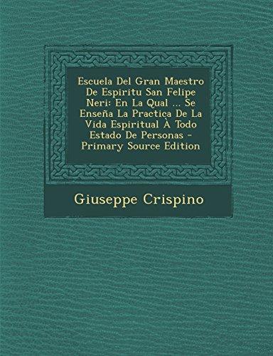 Escuela del Gran Maestro de Espiritu San Felipe Neri: En La Qual ... Se Ensena La Practica de La Vida Espiritual a Todo Estado de Personas