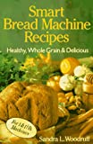 Smart Bread Machine Recipes: Healthy, Whole Grain & Delicious
