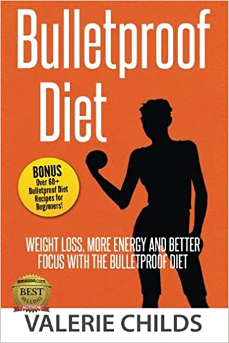 Bulletproof Diet: Weight Loss, More Energy and Better Focus with the Bulletproof Diet, Bonus! Over 60+ Bulletproof Diet Recipes for Beginners!
