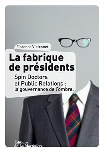 La Fabrique de présidents: Spin Doctors et Public Relations : la gouvernance de l'ombre
