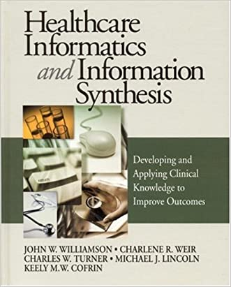 Healthcare Informatics and Information Synthesis: Developing and Applying Clinical Knowledge to Improve Outcomes written by John W. Williamson