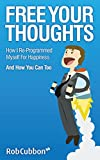 Free Your Thoughts: How I Re-programmed Myself For Happiness And How You Can Too (Freedom of Thoughts, Finance, Time and Location Book 1)