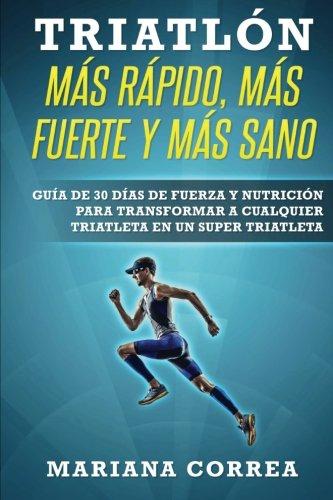 TRIATLON MAS RAPIDO, MAS FUERTE y MAS SANO: GUIA DE 30 DIAS De FUERZA Y NUTRICION PARA TRANSFORMAR A CUALQUIER TRIATLETA EN UN SUPER TRIATLETA
