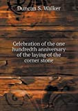 img - for Celebration of the one hundredth anniversary of the laying of the corner stone book / textbook / text book