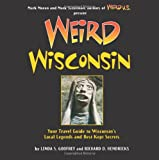 Weird Wisconsin: Your Travel Guide to Wisconsins Local Legends and Best Kept Secrets