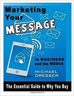Marketing Your Message To Business And The Media: The Essential Guide To Why You: The Essential Guide To Why You Buy