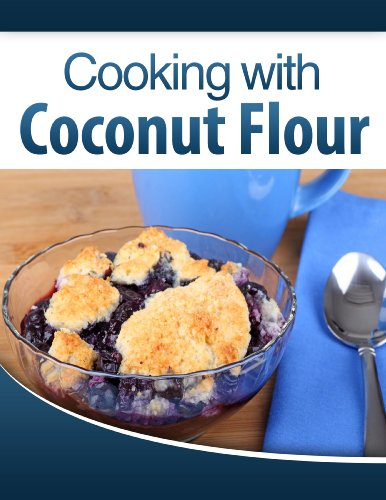 Cooking with Coconut Flour: Irresistible and Easy-to-Follow Recipes Perfect for Paleo, Gluten Free, and Celiac Diets!