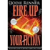Fire up Your Fiction: An Editor's Guide to Writing Compelling Stories ~ Jodie Renner