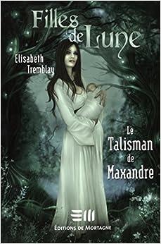 Filles de Lune T. 3 : Le Talisman de Maxandre: 9782890747630: Amazon