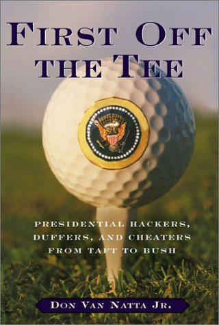 First Off the Tee : Presidential Hackers, Duffers, and Cheaters from Taft to Bush, DON VAN NATTA