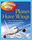I Wonder Why Planes Have Wings: And Other Questions About Transportation