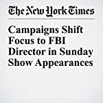 Campaigns Shift Focus to FBI Director in Sunday Show Appearances | Alexander Burns