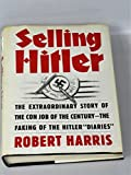 Selling Hitler the Extraordinary Story of the Con Job of the Century the Faking of Hitler Diaries