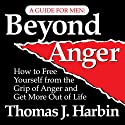 Beyond Anger: A Guide for Men: How to Free Yourself from the Grip of Anger (       UNABRIDGED) by Thomas J. Harbin Narrated by Erik Synnesvetd