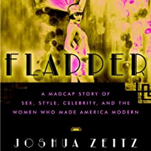 Flapper: A Madcap Story of Sex, Style, Celebrity, and the Women Who Made America Modern (       UNABRIDGED) by Joshua Zeitz Narrated by Daniella Rabbani