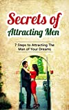 Secrets of Attracting Men: 7 Steps to Attracting The Man of Your Dreams
