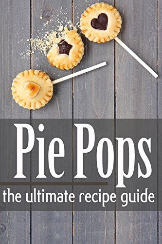 Pie Pops - The Ultimate Recipe Guide by Danielle Caples