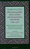 On Humanistic Education (Six Inaugural Orations, 1699-1707 : from the Definitive Latin Text, Introduction, and Notes of Gian Galeazzo Visconti)