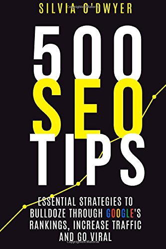 500 SEO Tips: Essential Strategies To Bulldoze Through Google's Rankings, Increase Traffic and Go Viral