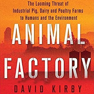 Animal Factory: The Looming Threat of Industrial Pig, Dairy, and Poultry Farms to Humans and the Environment | [David Kirby]
