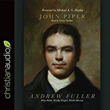 Andrew Fuller: Holy Faith, Worthy Gospel, World Mission Audiobook by John Piper Narrated by Grover Gardner