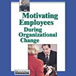 Motivating Employees During Organizational Change |  Briefings Media Group