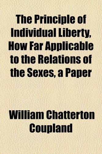 The Principle of Individual Liberty, How Far Applicable to the Relations of the Sexes, a Paper