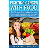 FIGHTING CANCER WITH FOOD: Top 20 Foods for Cancer Prevention, Treatment & Recovery ~ Melanie White
