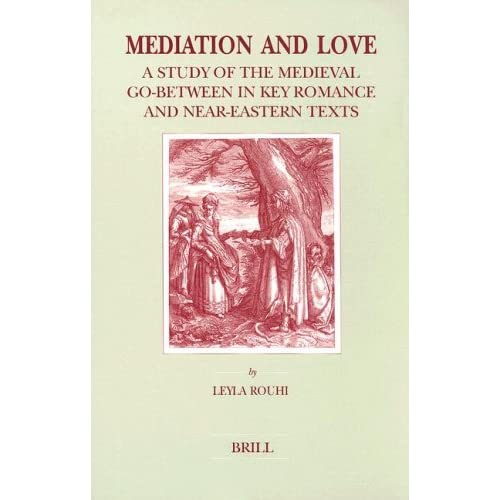 Mediation and Love: A Study of the Medieval Go-Between in Key Romance and Near-Eastern Texts (Brill's Studies in Intellectual History) (Brill's Studies in Itellectual History) Leyla Rouhi