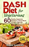 DASH Diet: DASH Diet for Vegetarians: 60 Healthy Vegetarian Recipes to reduce Blood Pressure Naturally (DASH Diet Cookbooks)